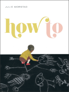 How To, written and illustrated by Julie Morstad (Simply Read Books, 2013). Cover courtesy of Simply Read Books