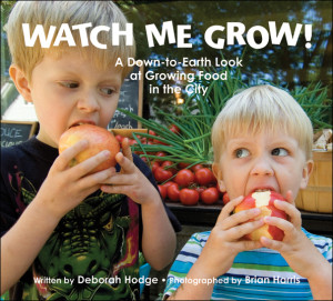 Watch Me Grow! A Down-to-Earth Look at Growing Food in the City, written by Deborah Hodge, photographed by Brian Harris (Kids Can Press, 2011)